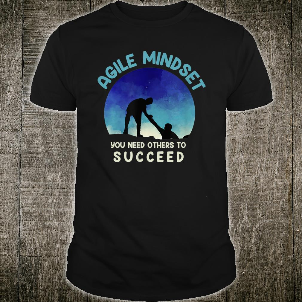 Agile Mindset You Need Others To Succeed Shirt