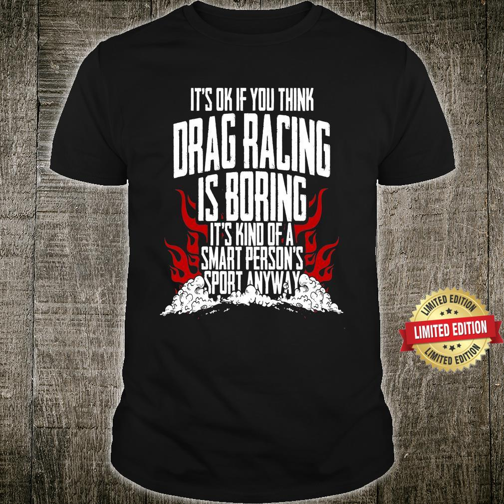 It's Ok If You Think Drag Racing Is Boring It's Kind Of A Smart Person's Sport Anyway Shirt