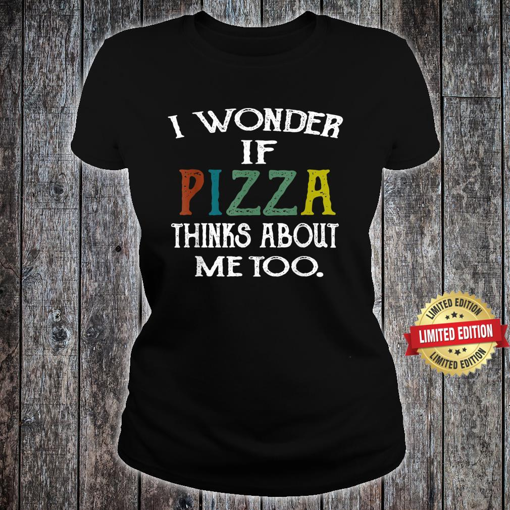 Retro I Wonder If Pizza Thinks About Me Too Shirt ladies tee