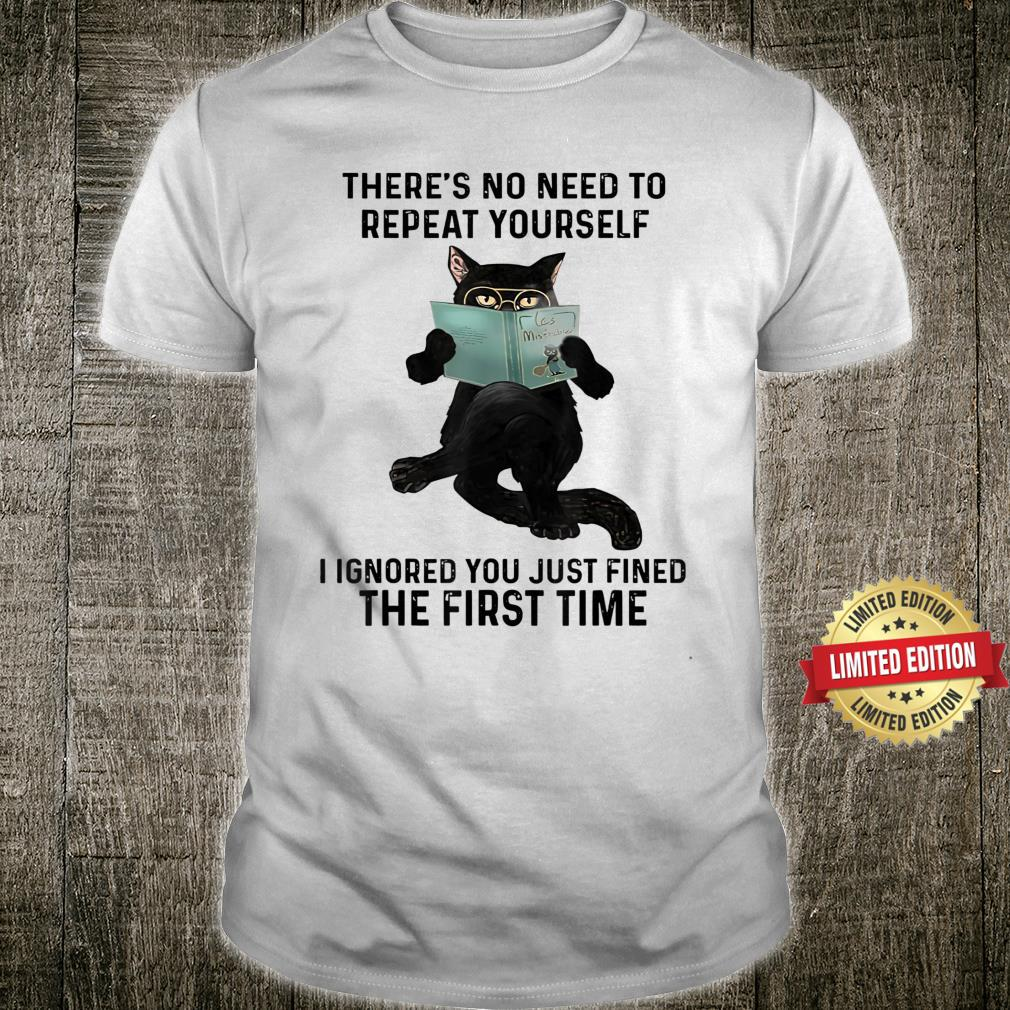 There's No Need To Repeat Yourself I Ignored Black Cat Shirt