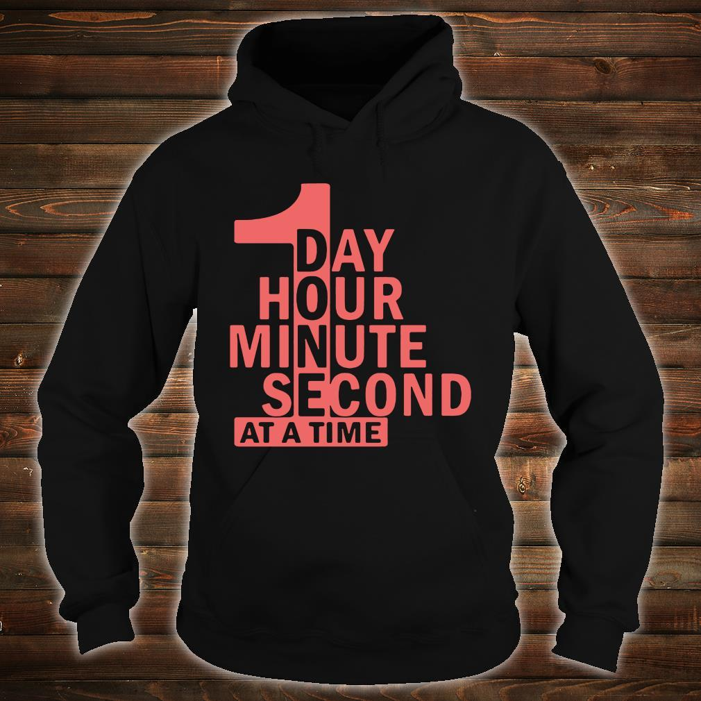 1 Day 1 Hour 1 Minute 1 Second At A Time Shirt hoodie
