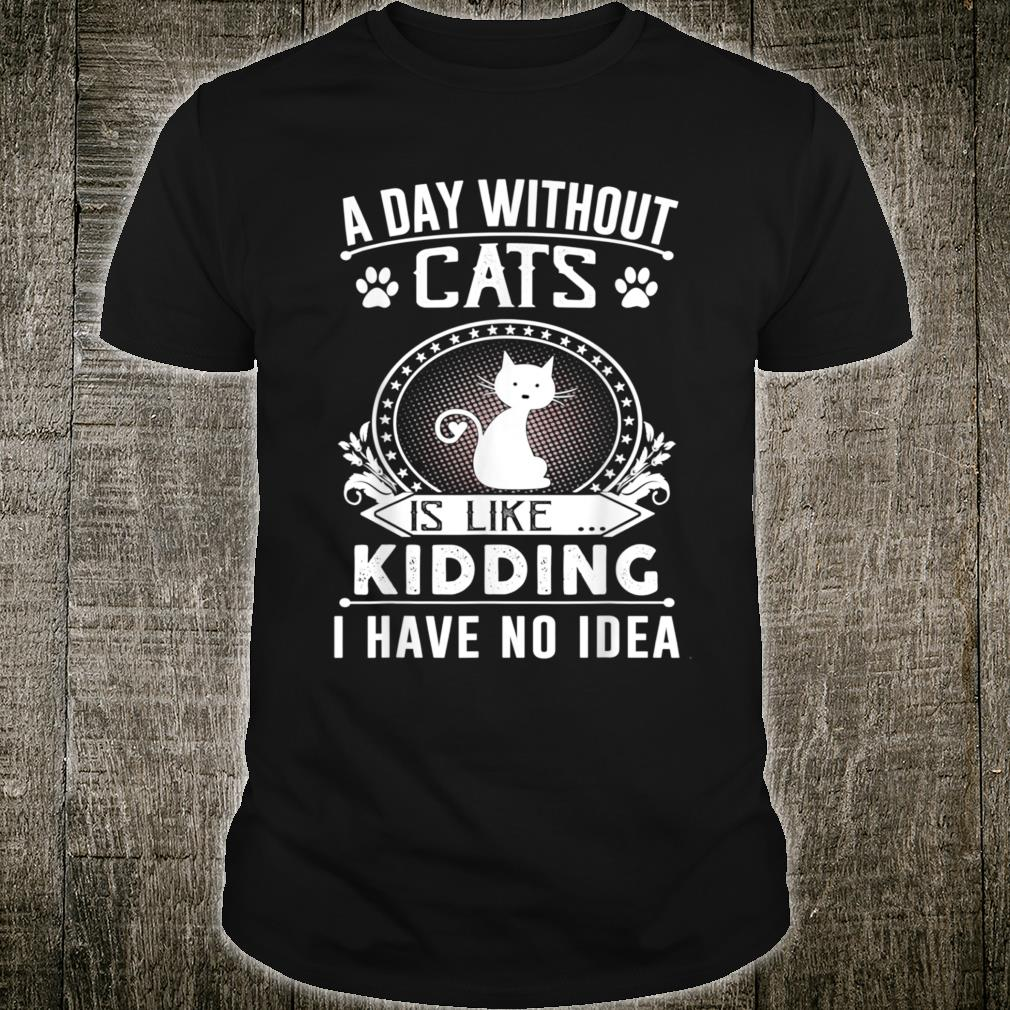 A Day Without Cats Is Like Kidding I Have No Idea Shirt