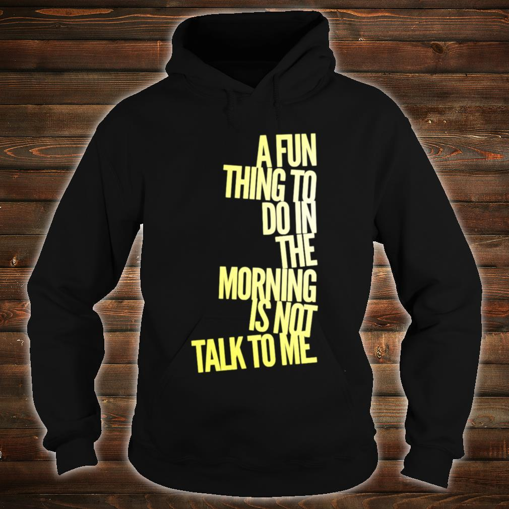 A Fun Thing To Do In The Morning Is NOT Talk To Me Shirt hoodie