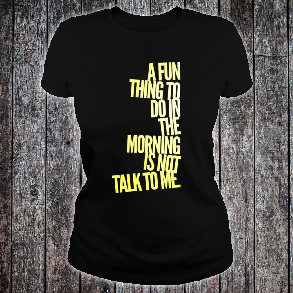 A Fun Thing To Do In The Morning Is NOT Talk To Me Shirt ladies tee