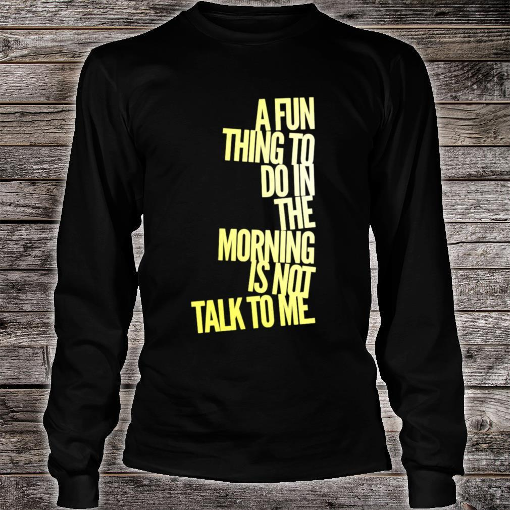 A Fun Thing To Do In The Morning Is NOT Talk To Me Shirt long sleeved