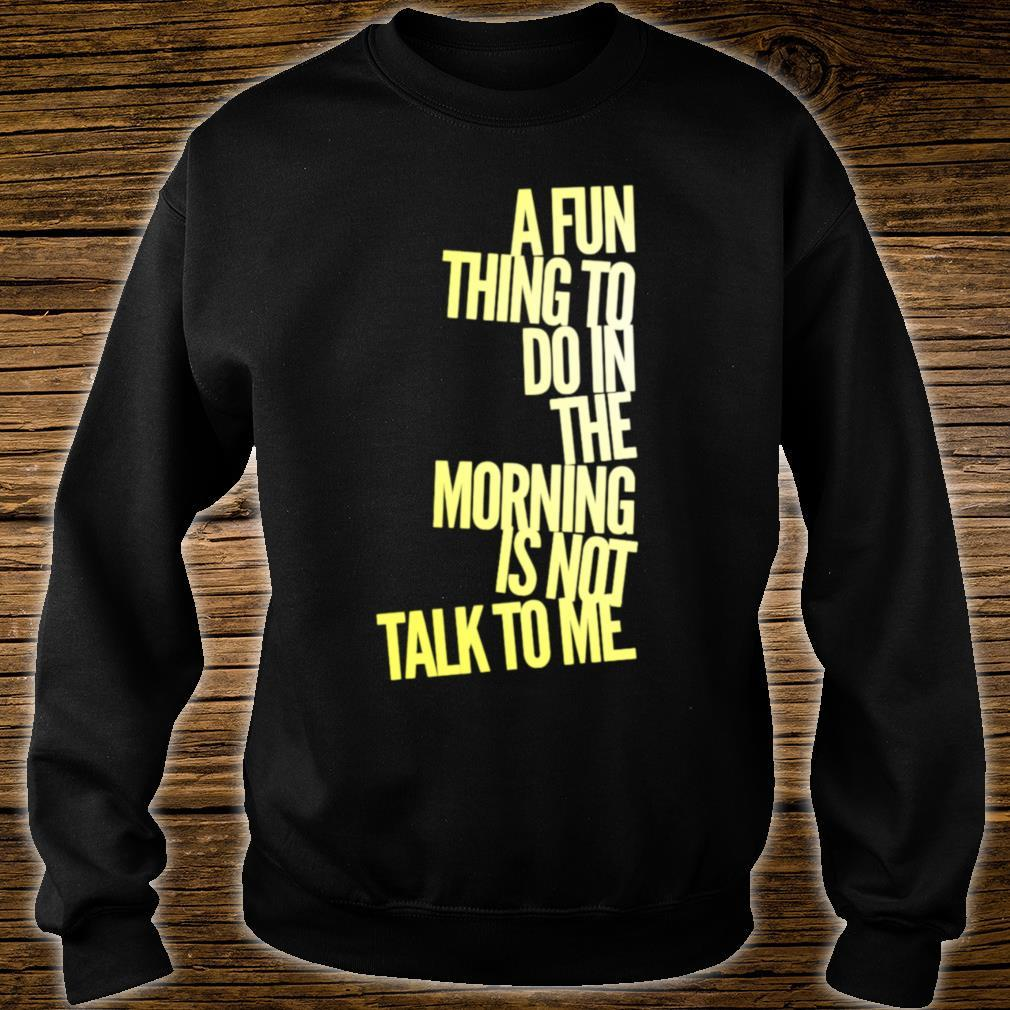 A Fun Thing To Do In The Morning Is NOT Talk To Me Shirt sweater
