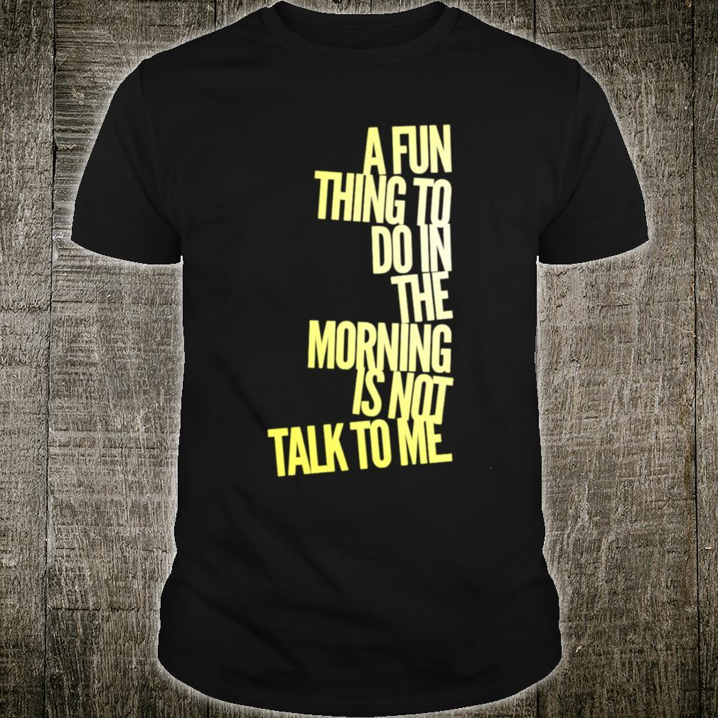 A Fun Thing To Do In The Morning Is NOT Talk To Me Shirt