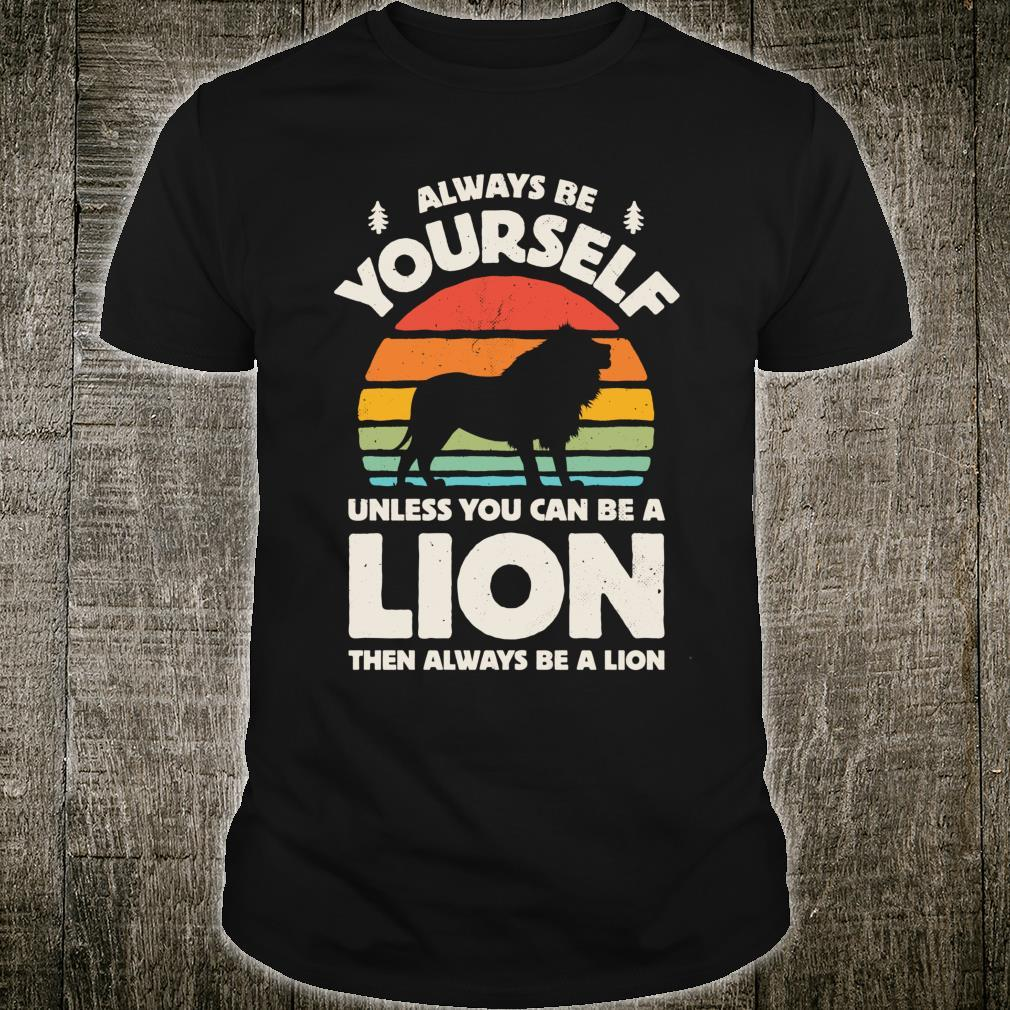 Always Be Yourself Unless You Can Be A Lion Shirt