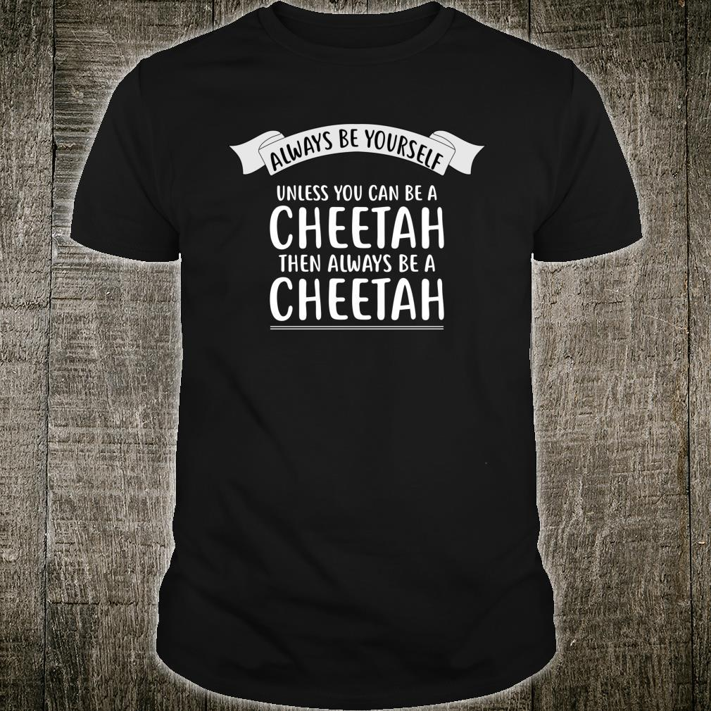 Always be Yourself Unless You Can be a CHEETAH Shirt