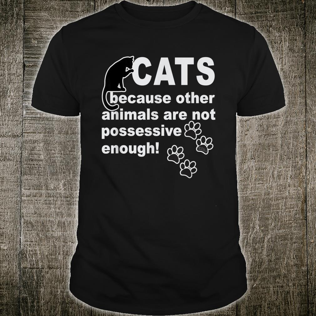 Cats Because Other Animals Are Not Possessive Enough design Shirt