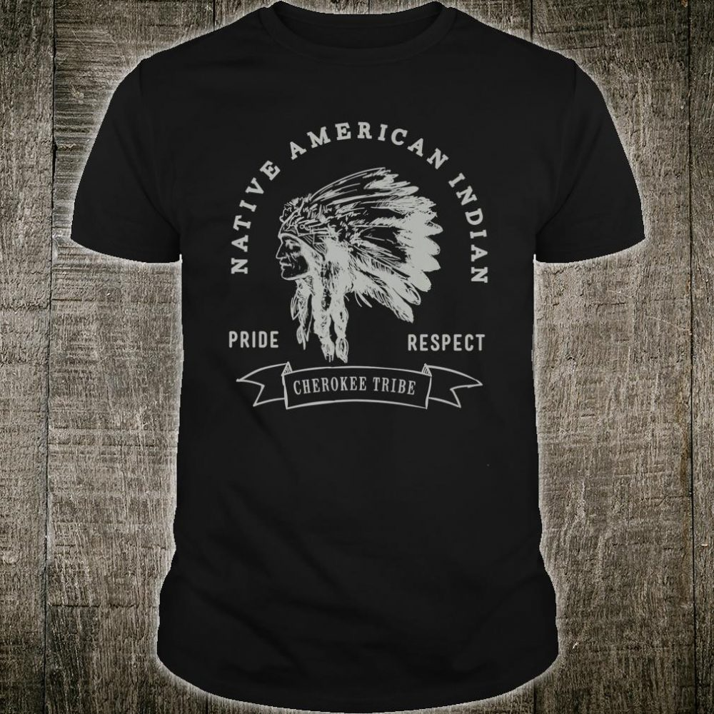 Cherokee Tribe Native American Indian Pride Respect Shirt