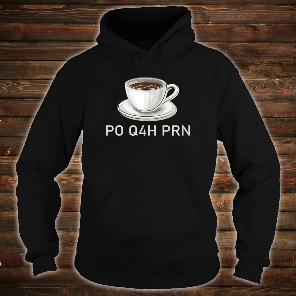 Coffee Caffeine PO Q4H PRN Shirt hoodie
