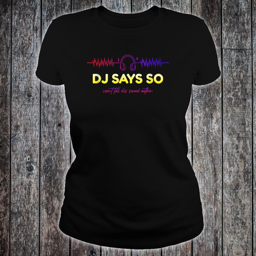 DJ Says So Shirt ladies tee