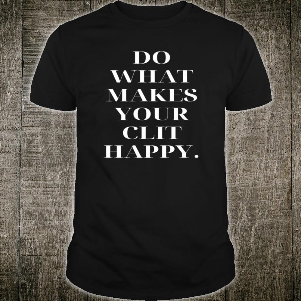 Do What Makes Your Clit Happy Shirt