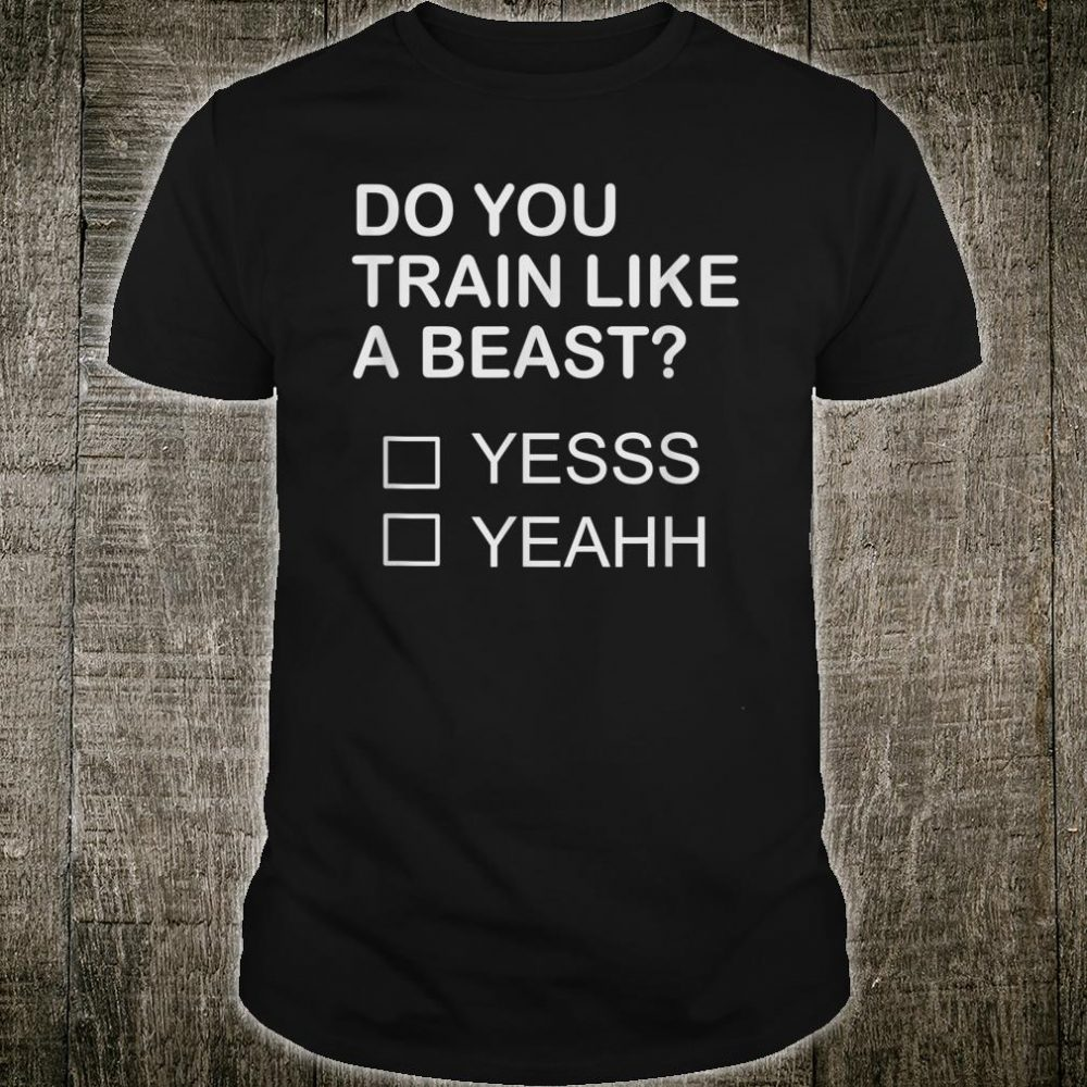 Do You Train Like A Beast Shirt