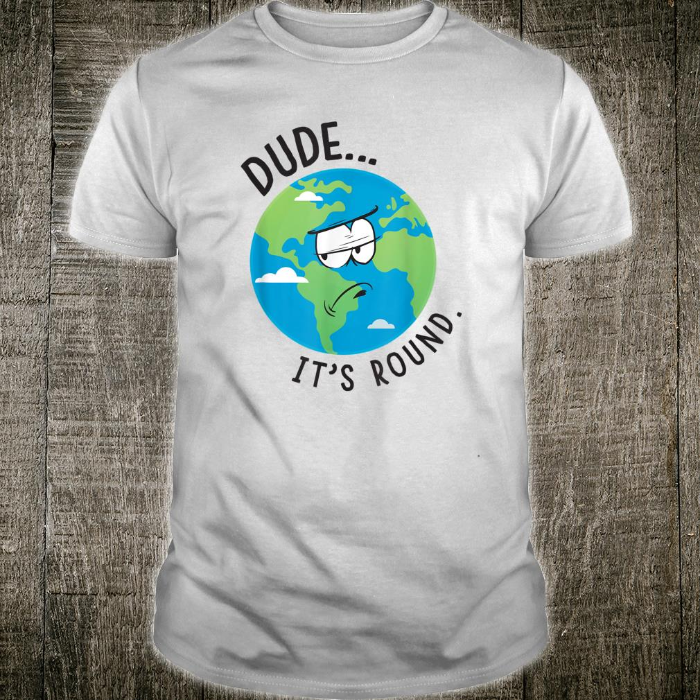 Dude It's Round - Earth Shirt