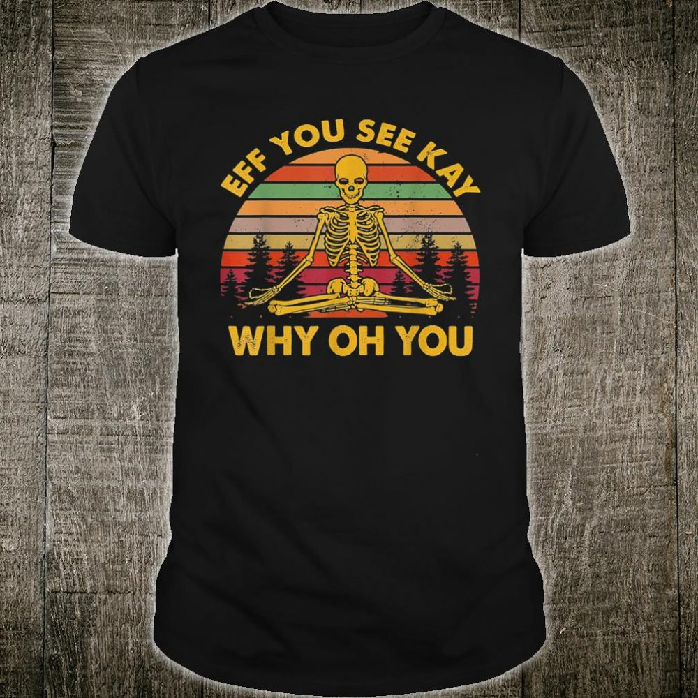 Eff You See Kay Why Oh You Skeleton Yoga Vintage Sunset Shirt