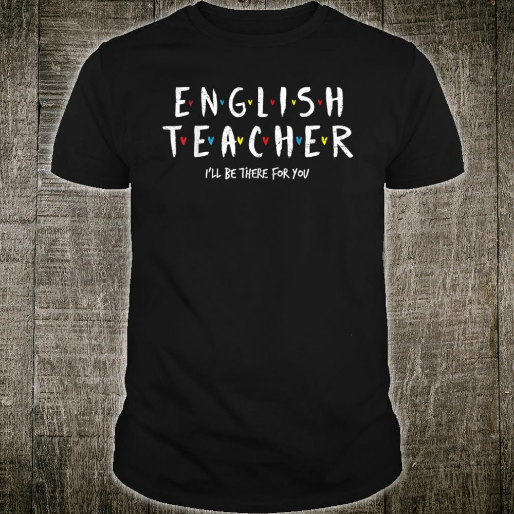 English Teacher Tee, I'll Be There for you Shirt