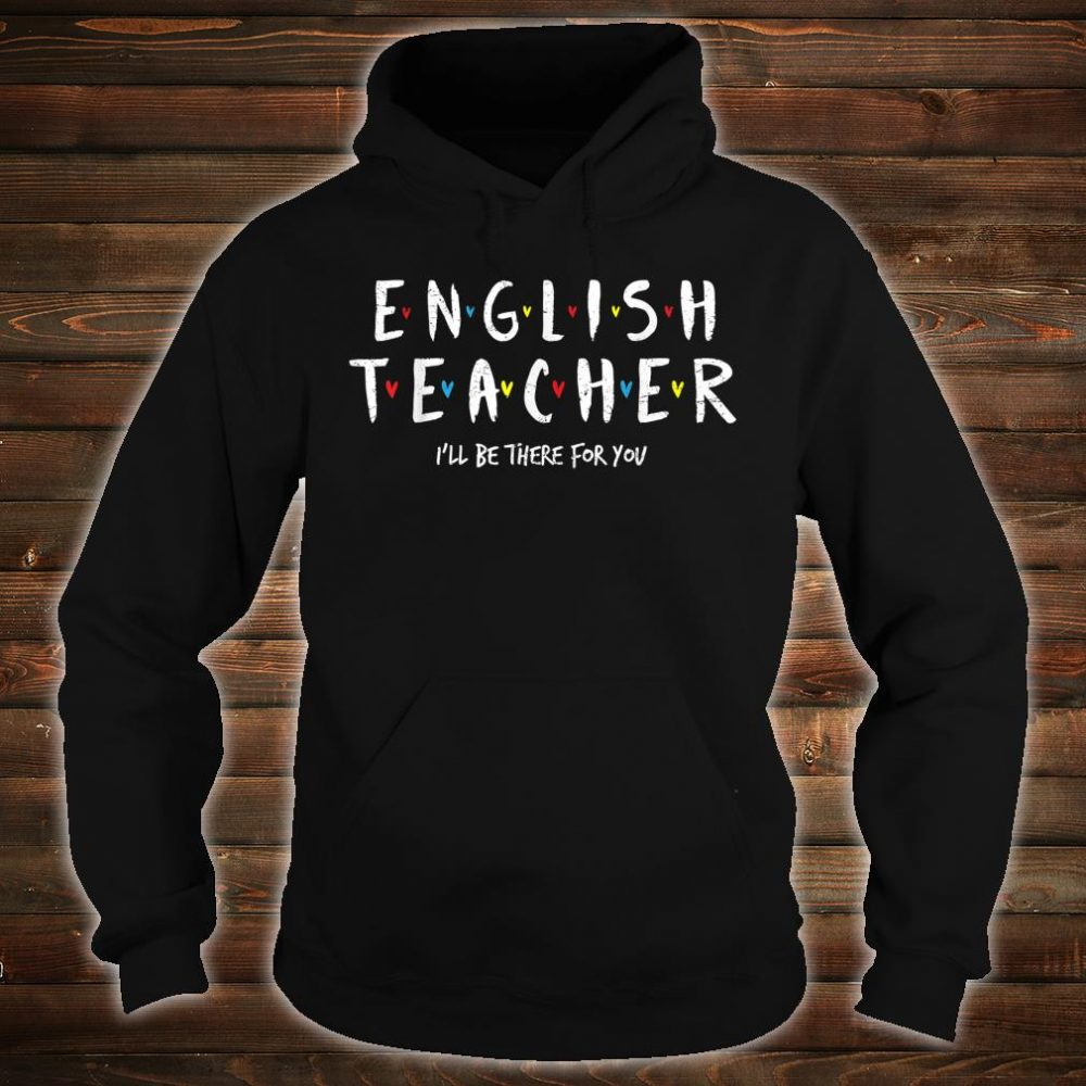 English Teacher Tee, I'll Be There for you Shirt hoodie