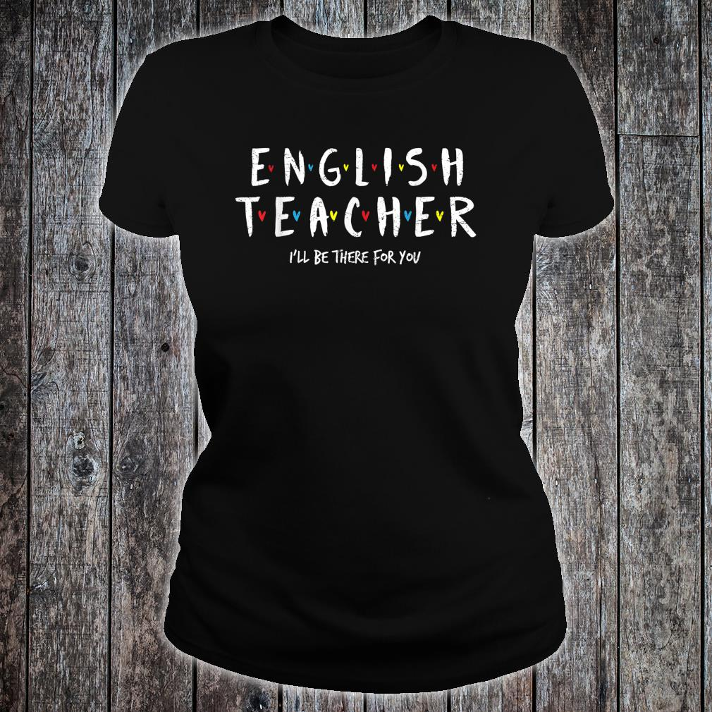 English Teacher Tee, I'll Be There for you Shirt ladies tee