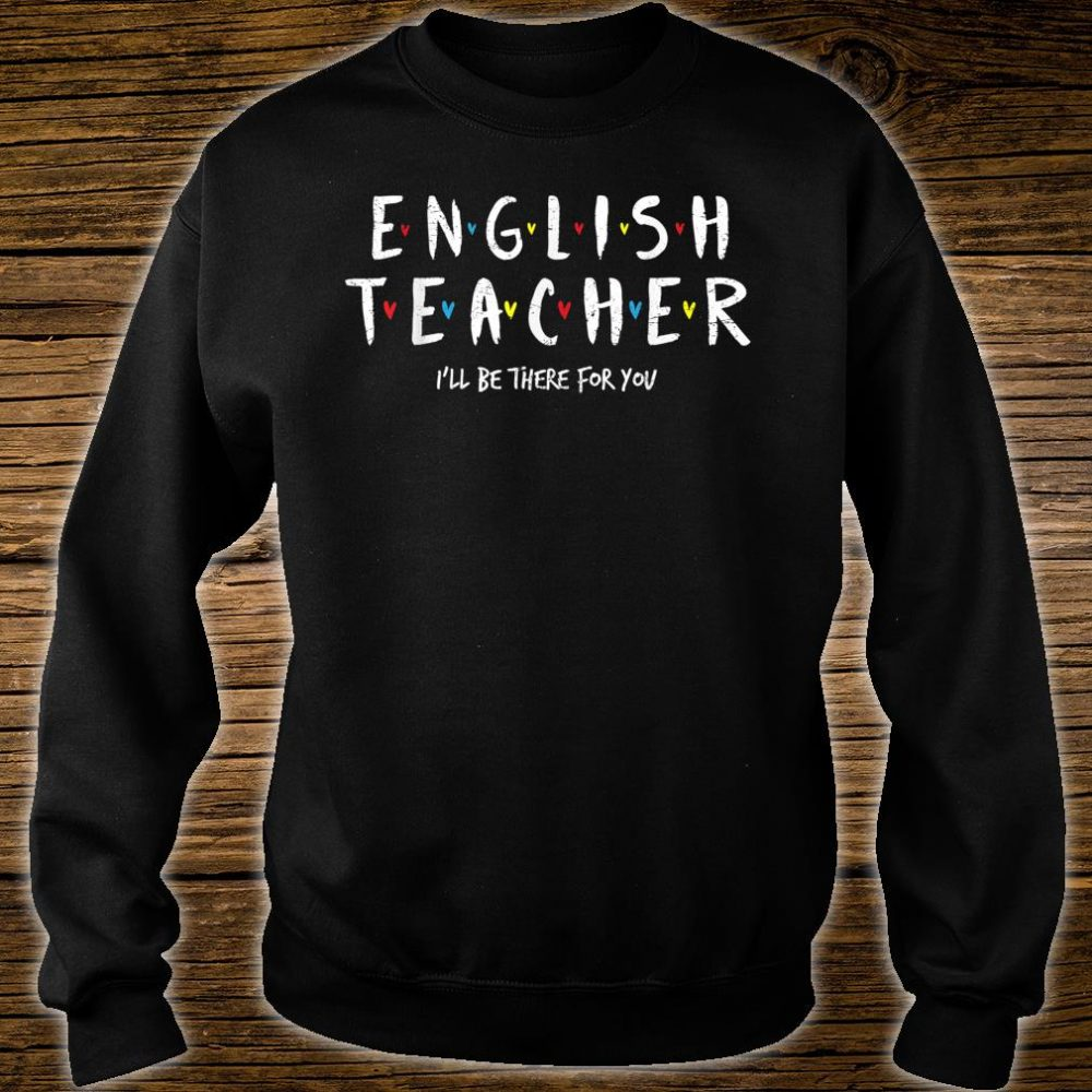 English Teacher Tee, I'll Be There for you Shirt sweater