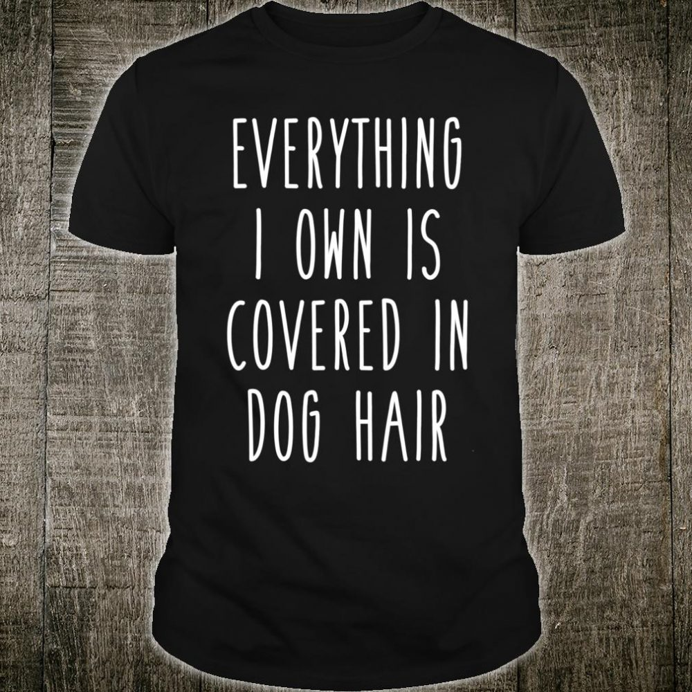 Everything I Own is Covered In Dog Hair Pet Love Shirt