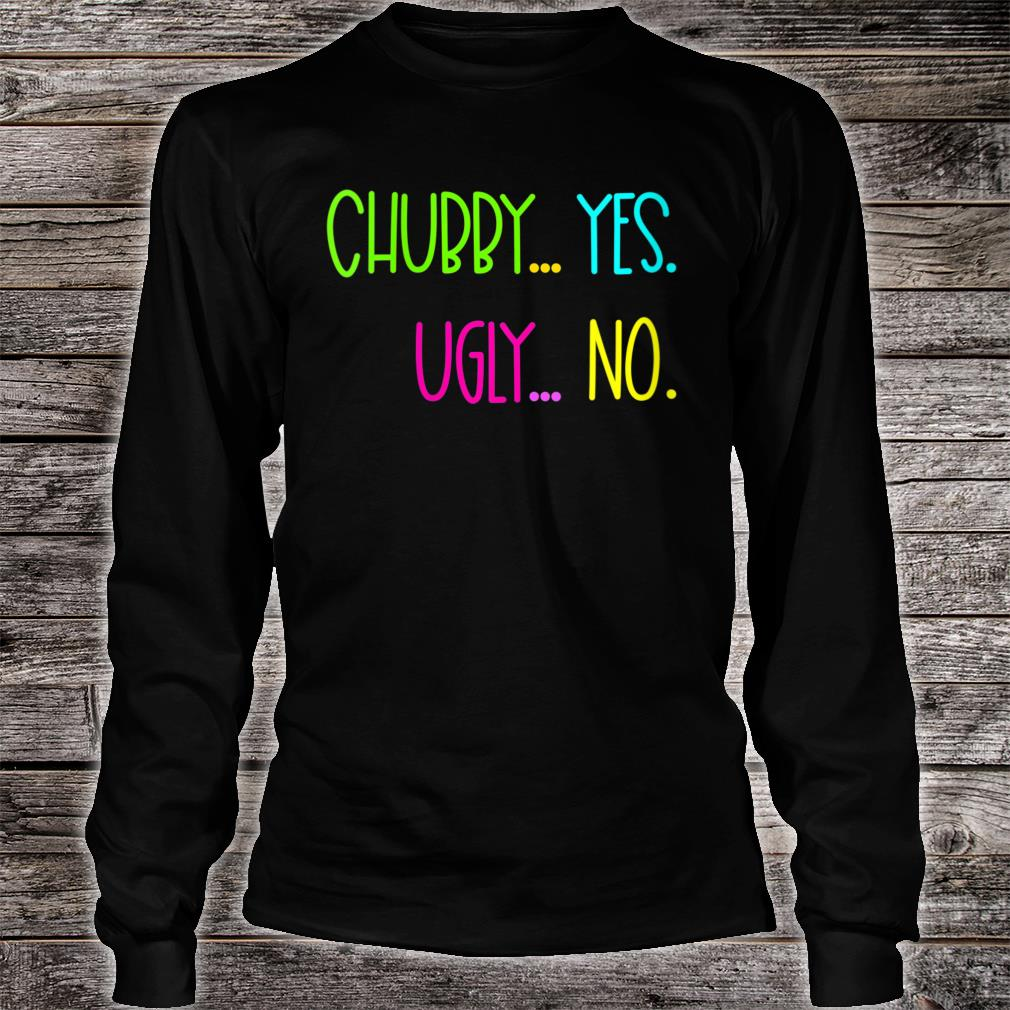 GGT Chubby Yes Ugly No Curvy Girl Shirt long sleeved