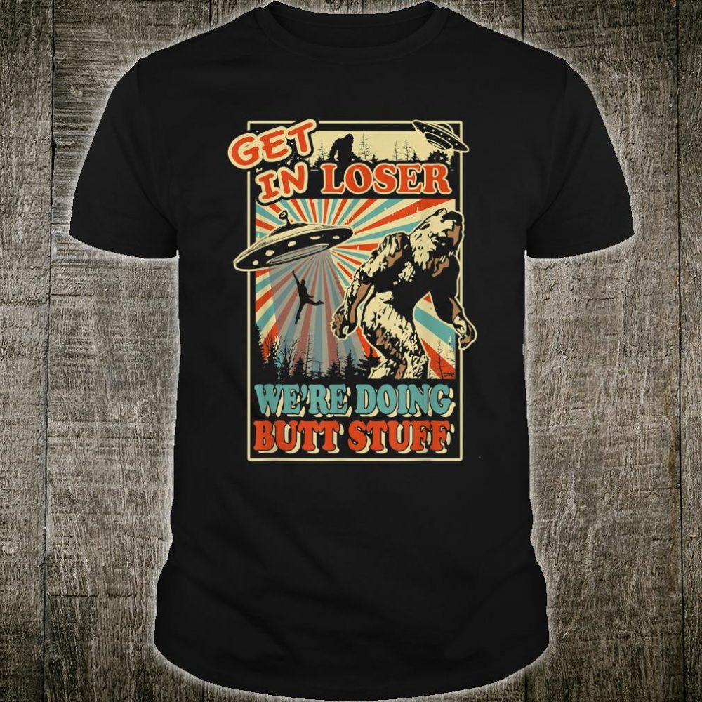 Get In Loser We're Doing Butt Stuff UFO Bigfoot Shirt