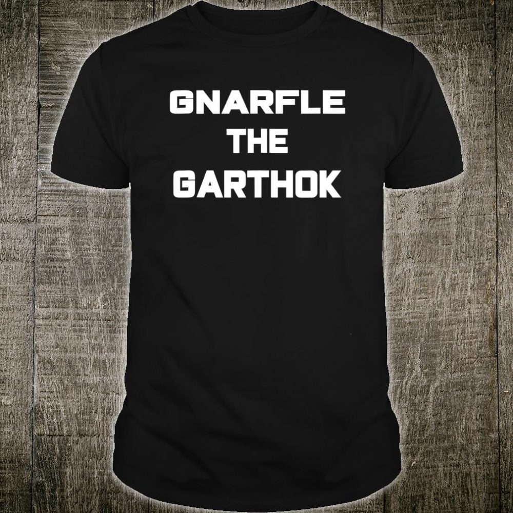 Gnarfle The Garthor Shirt
