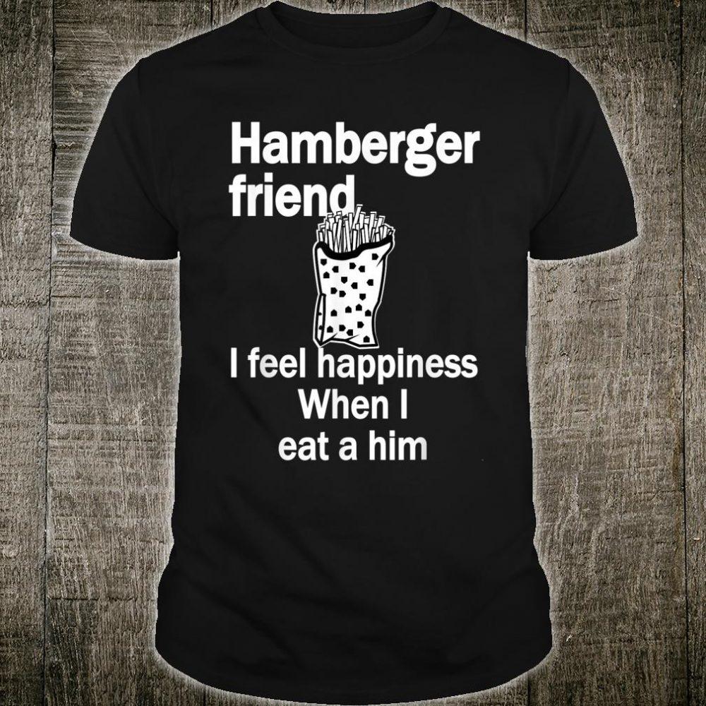 Hamberger Friend I Feel Happiness When I Eat A Him Shirt