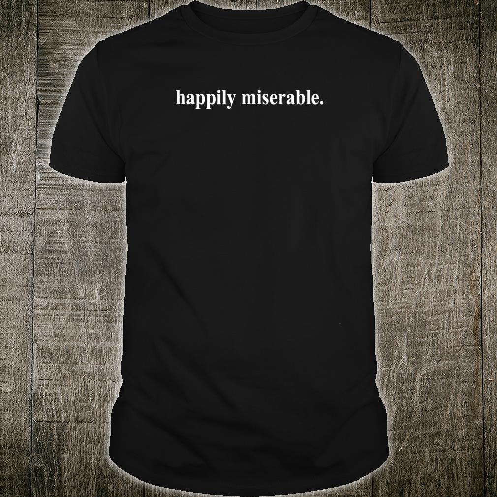 Happily Miserable Shirt