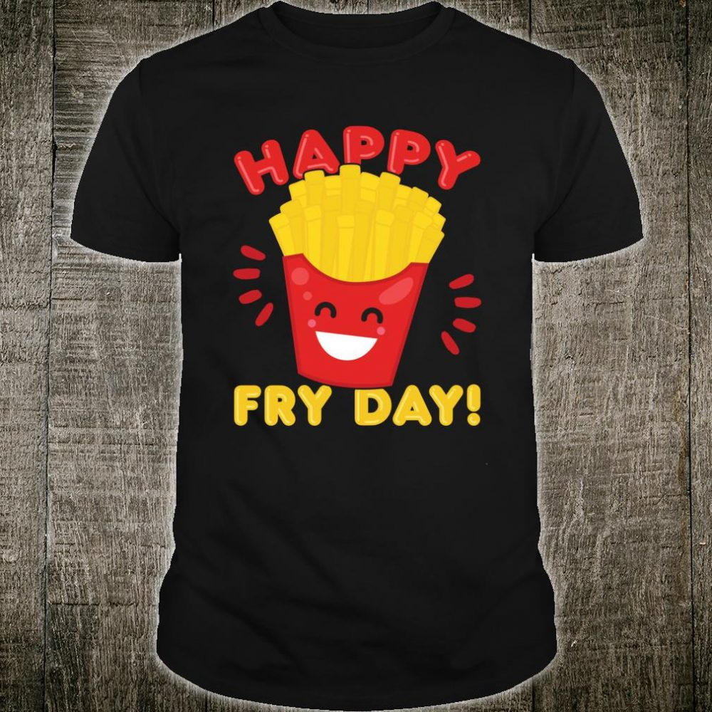 Happy Fry Day French Fries Humor Foodie Shirt