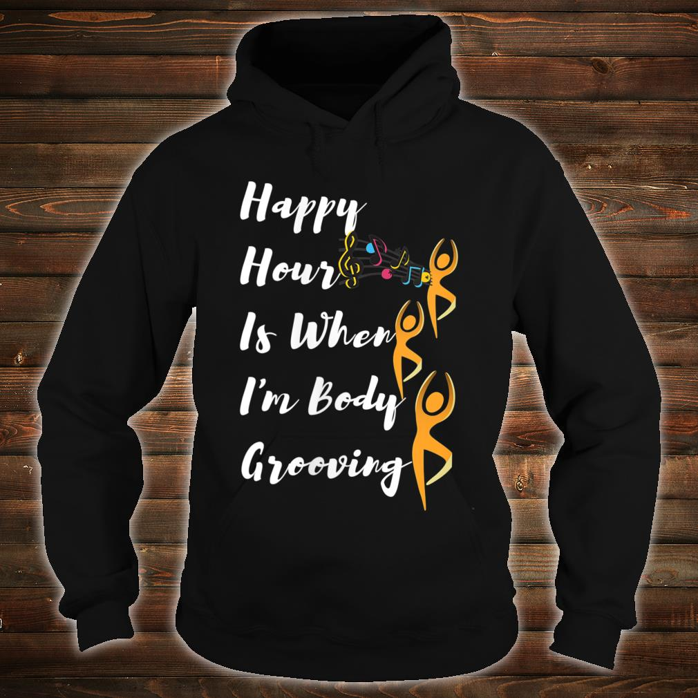 Happy Hour Is When I'm Body Grooving Shirt hoodie