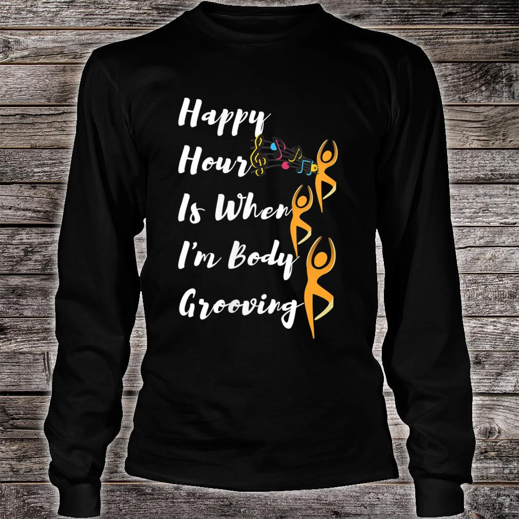 Happy Hour Is When I'm Body Grooving Shirt long sleeved