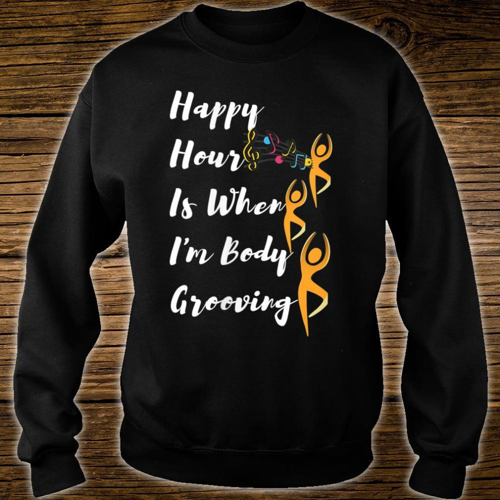 Happy Hour Is When I'm Body Grooving Shirt sweater