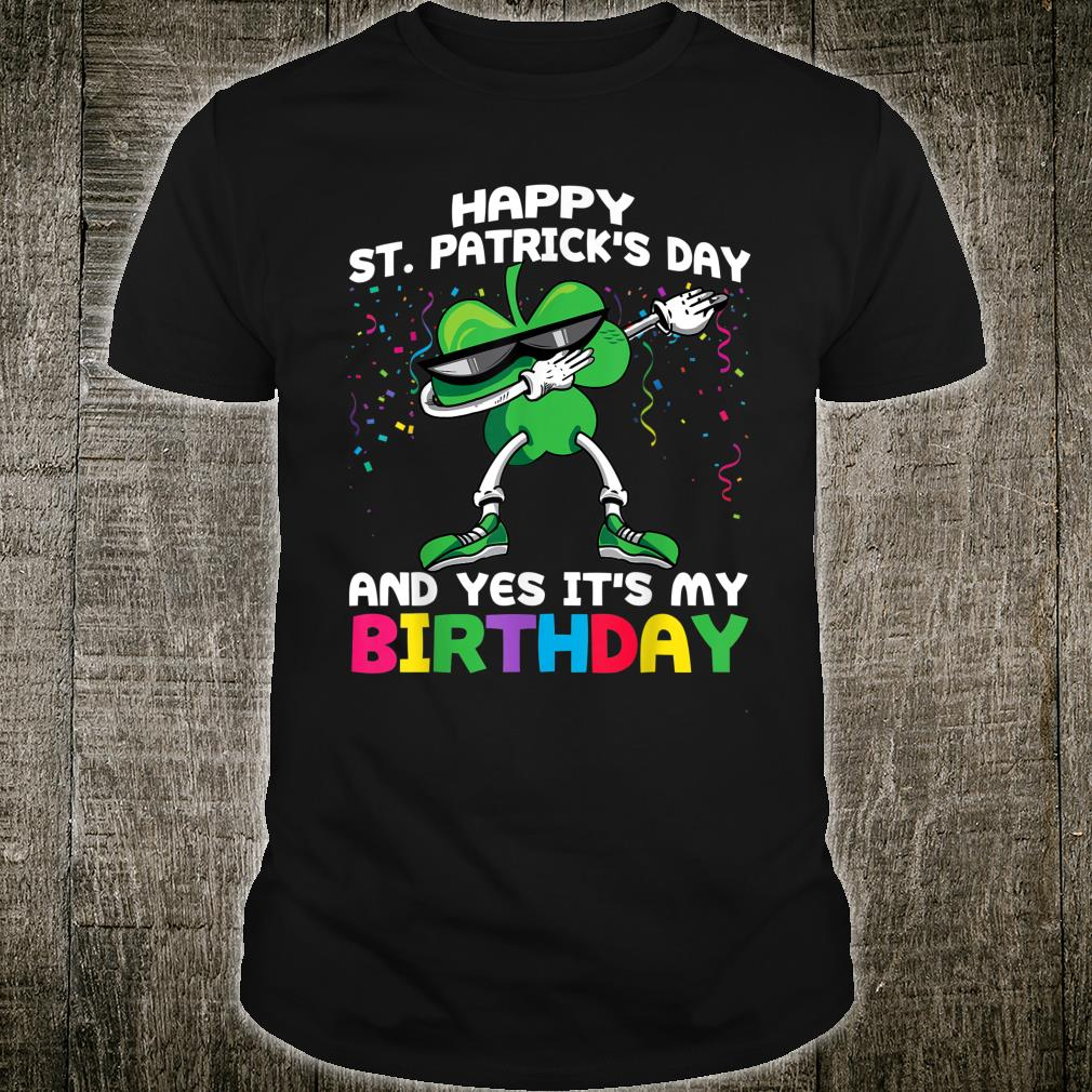 Happy St Patrick's Day And Yes It's My Birthday Shirt