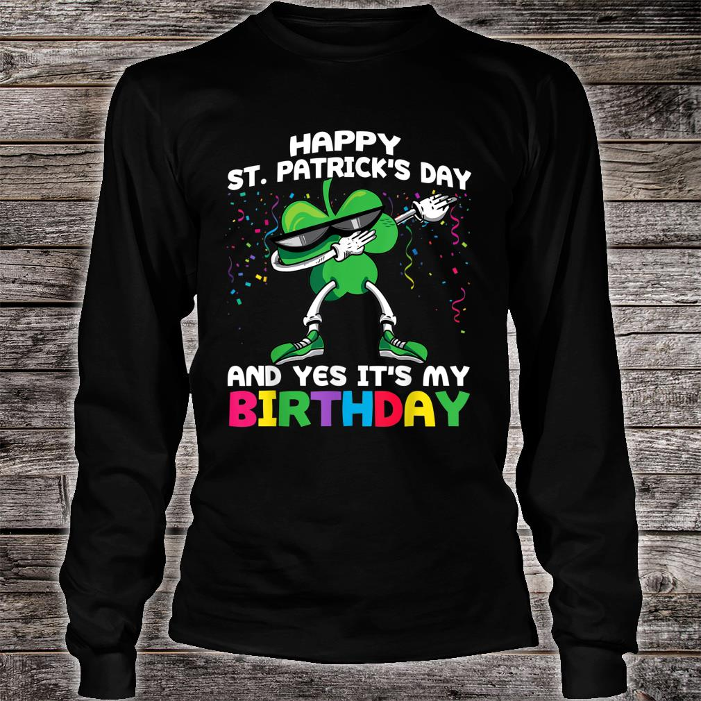 Happy St Patrick's Day And Yes It's My Birthday Shirt Long sleeved