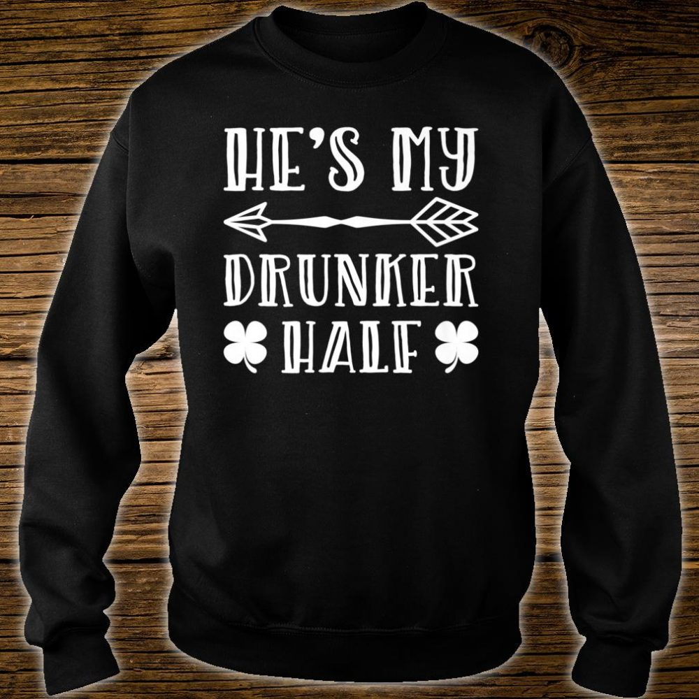 He's My Drunker Half St.Patrick's Day Shirt sweater