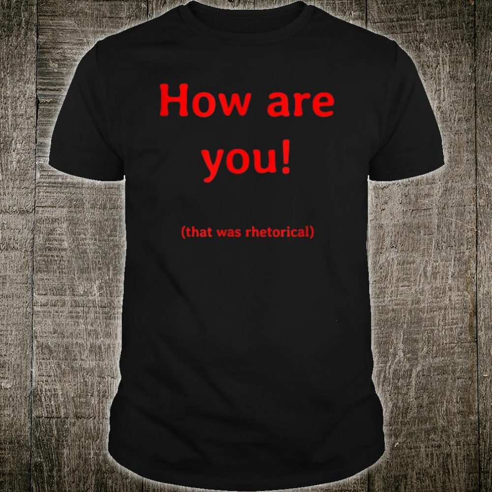 How are you that was rhetorical Shirt