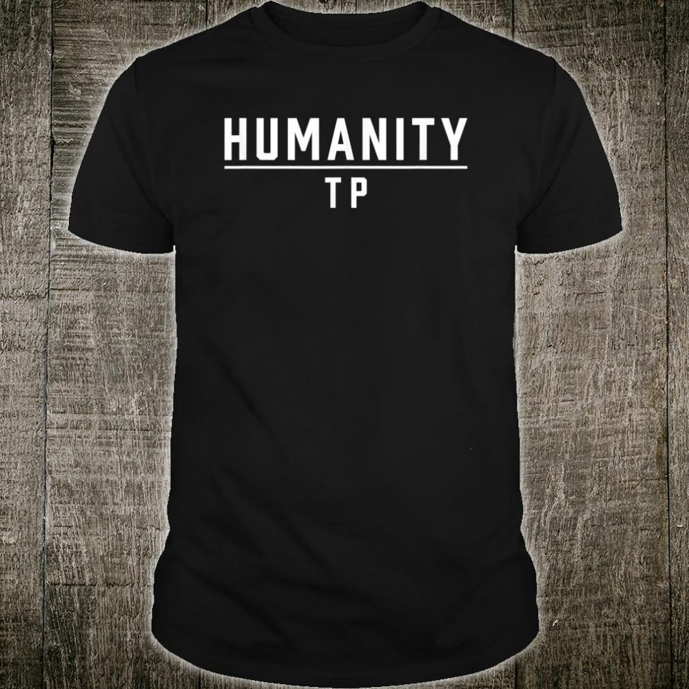 Humanity Over TP Toilet Paper Inspirational and Shirt