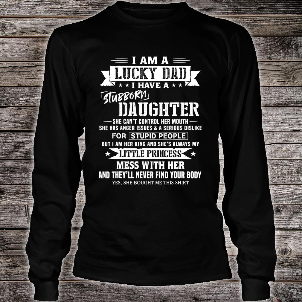 I Am A Lucky Dad I Have Stubborn Daughter Father's Day Shirt long sleeved