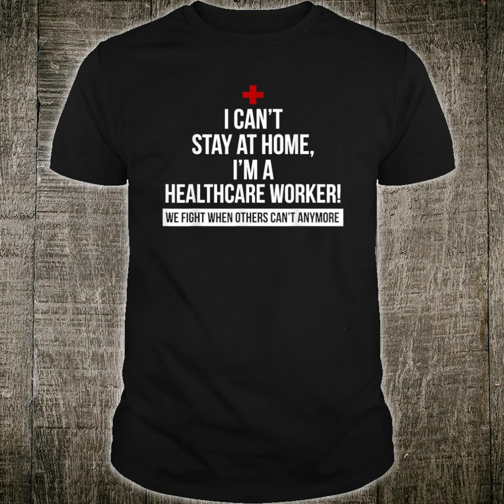 I Can't Stay At Home I'm A Healthcare Worker Shirt