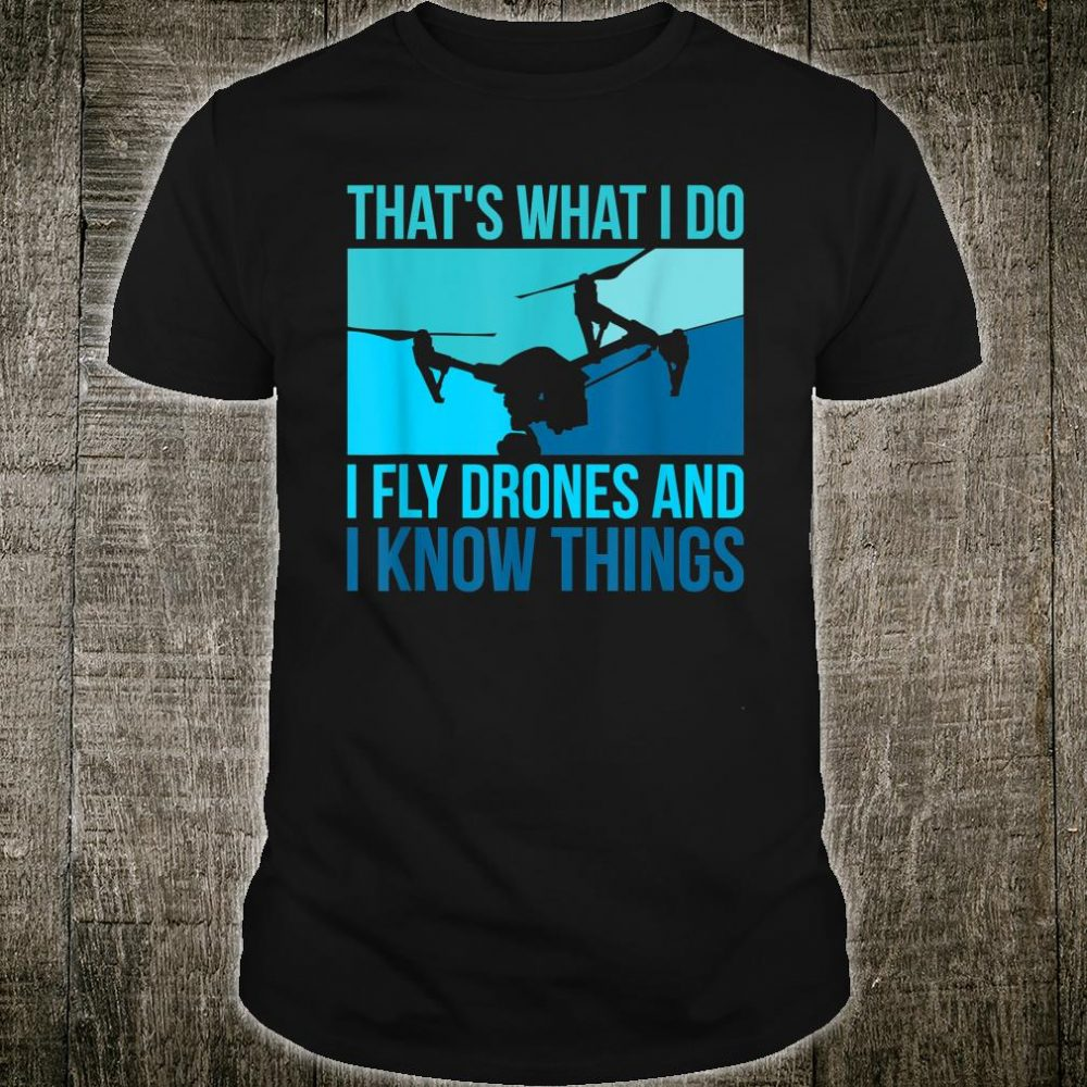 I Fly Drones & I Know Things Shirt