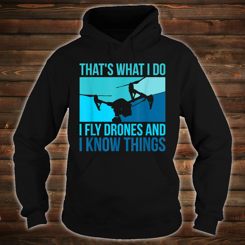 I Fly Drones & I Know Things Shirt hoodie