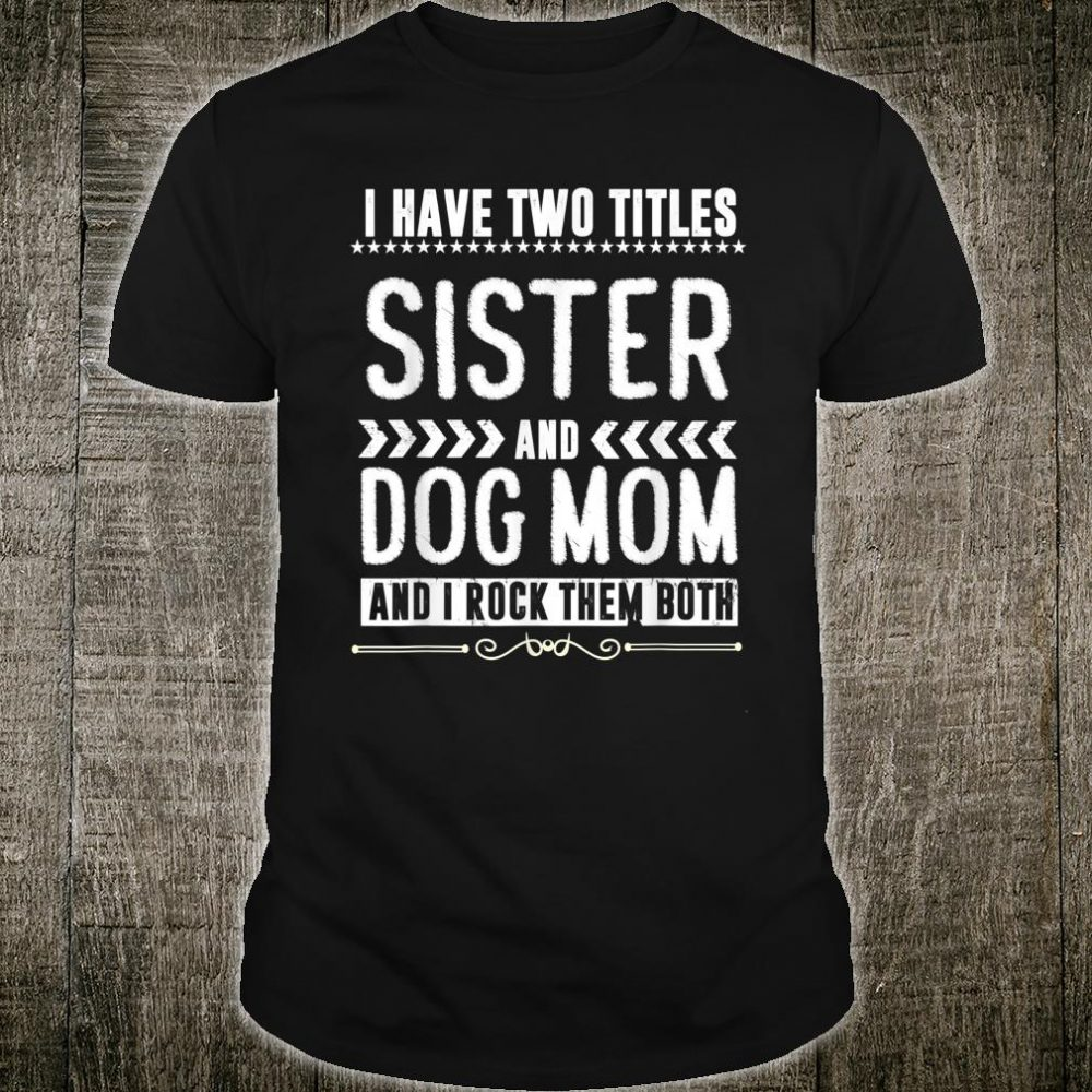 I Have Two Titles Sister And Dog Mom Shirt