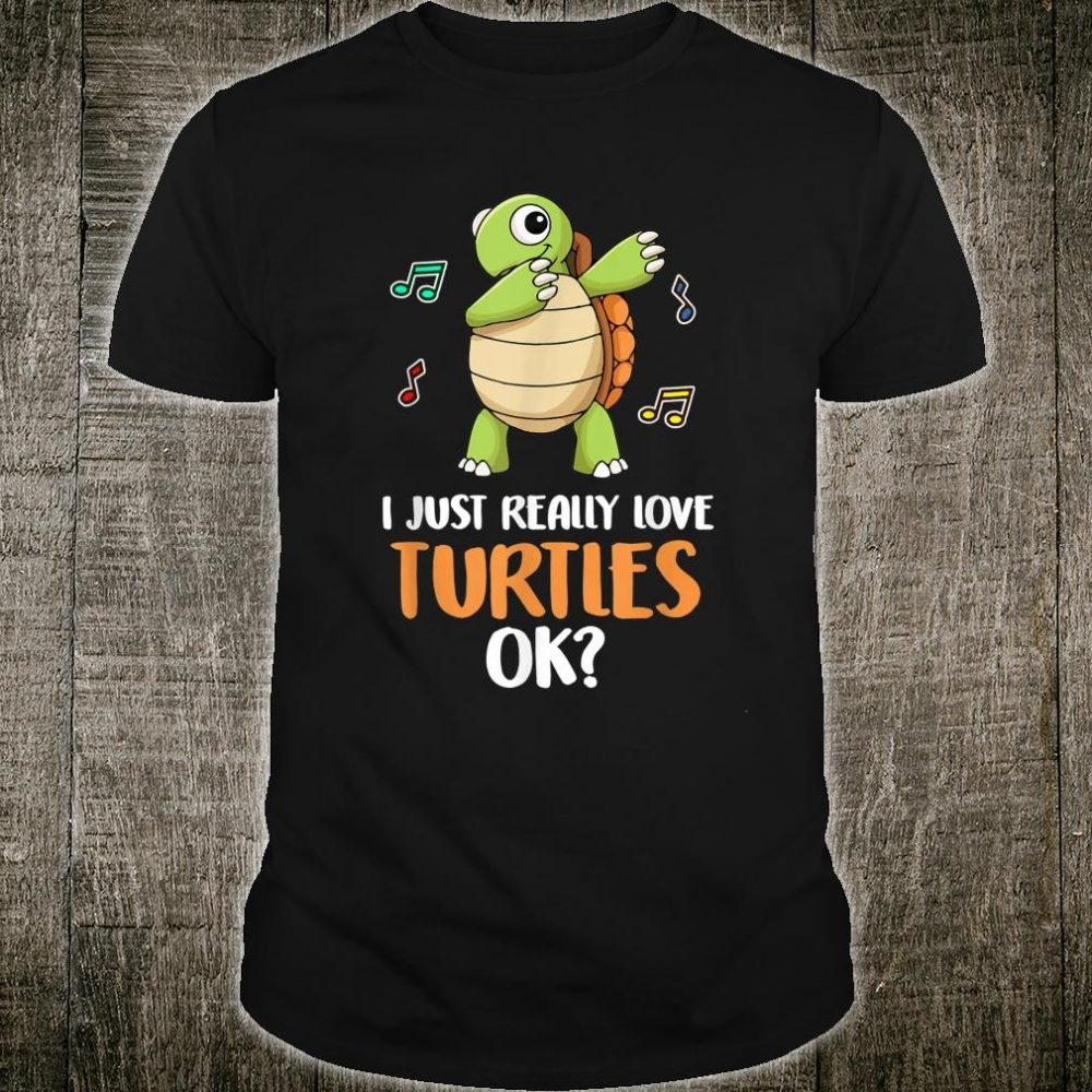 I Just Really Love Turtles Ok Shirt