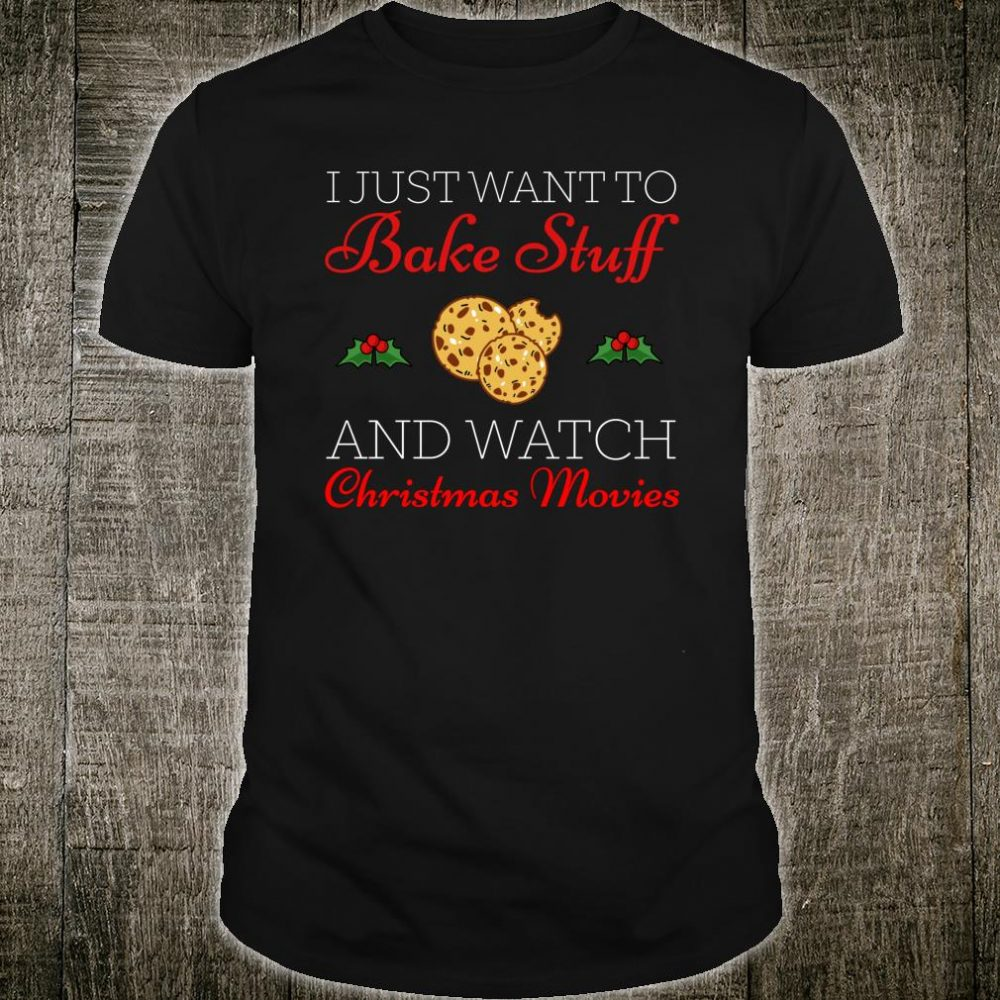 I Just Want To Bake Stuff And Watch Christmas Movies Xmas Shirt