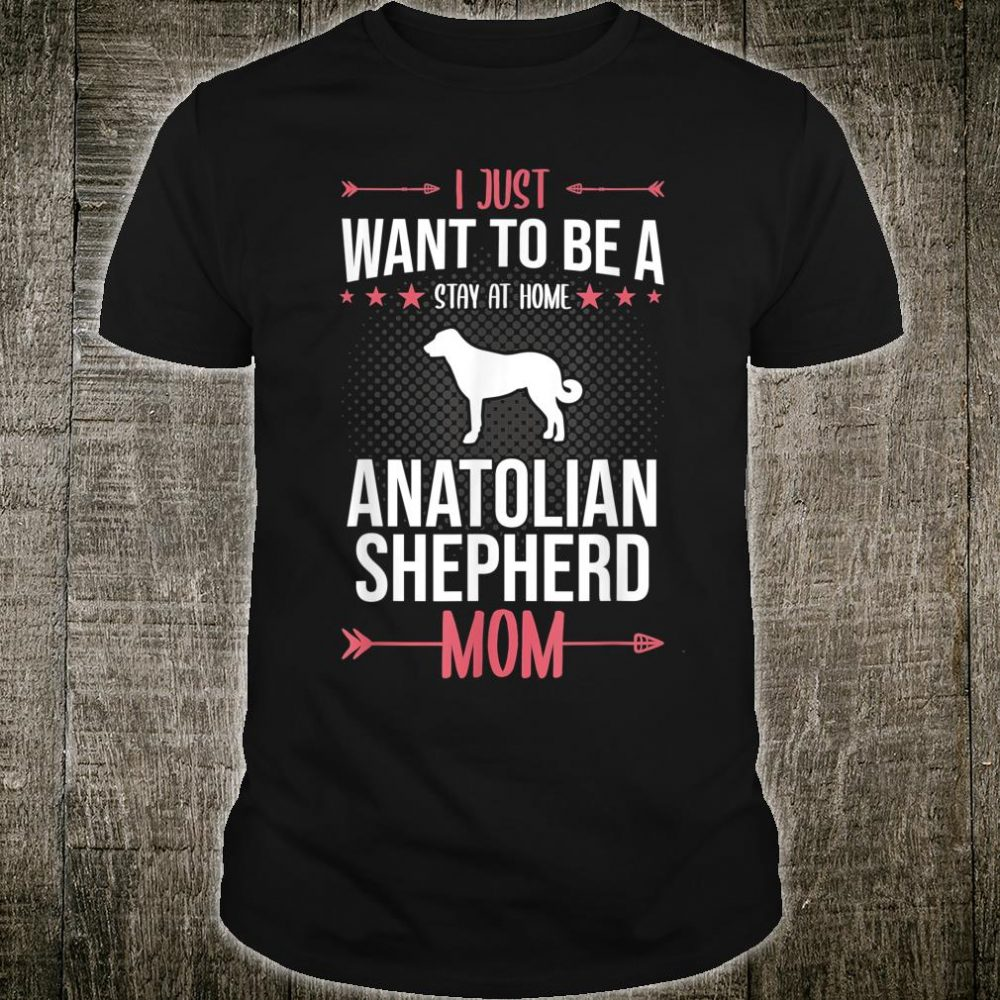 I Just Want To Be Stay At Home Anatolian Shepherd Dog Mom Shirt