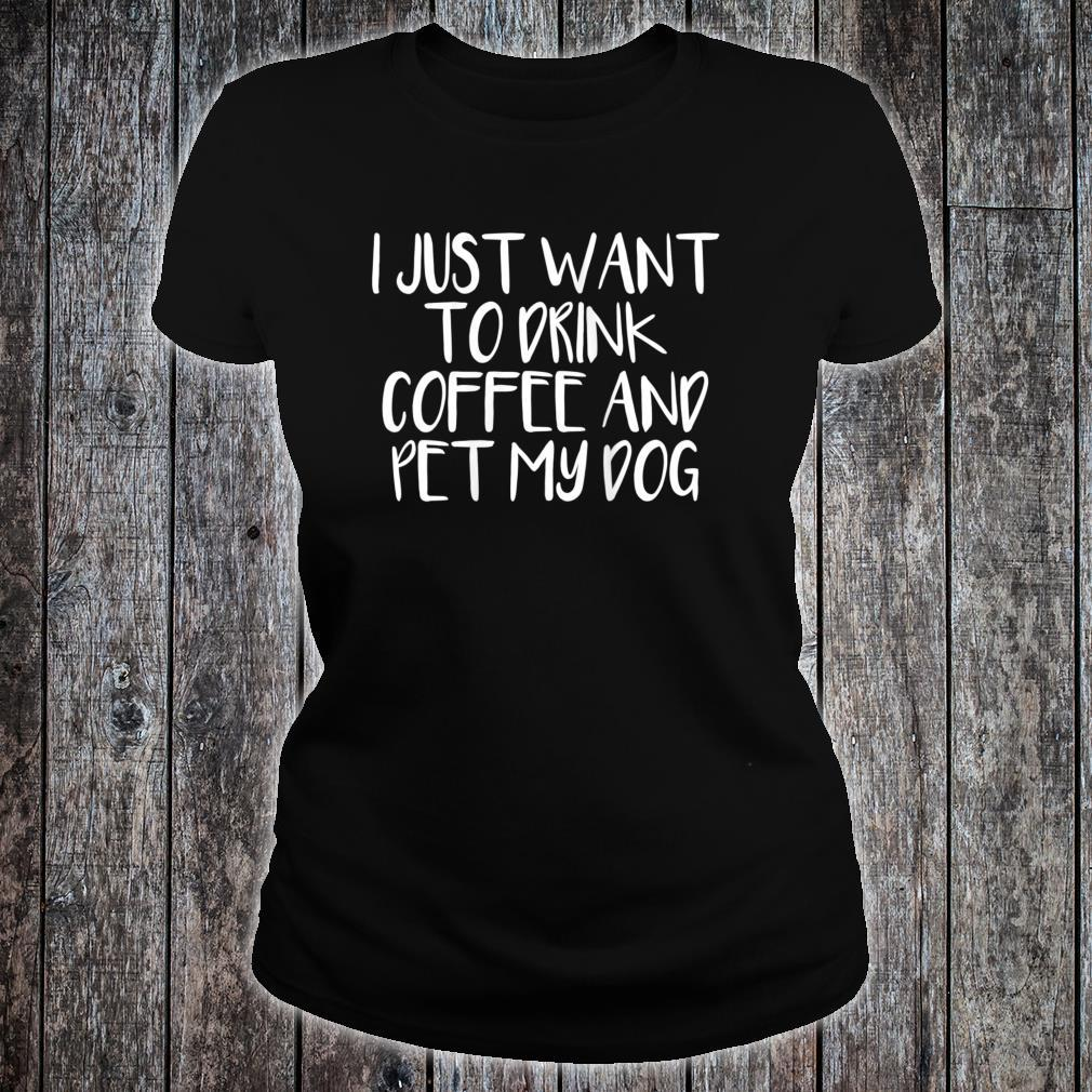 I Just Want To Drink Coffee And Pet My Dog Shirt ladies tee