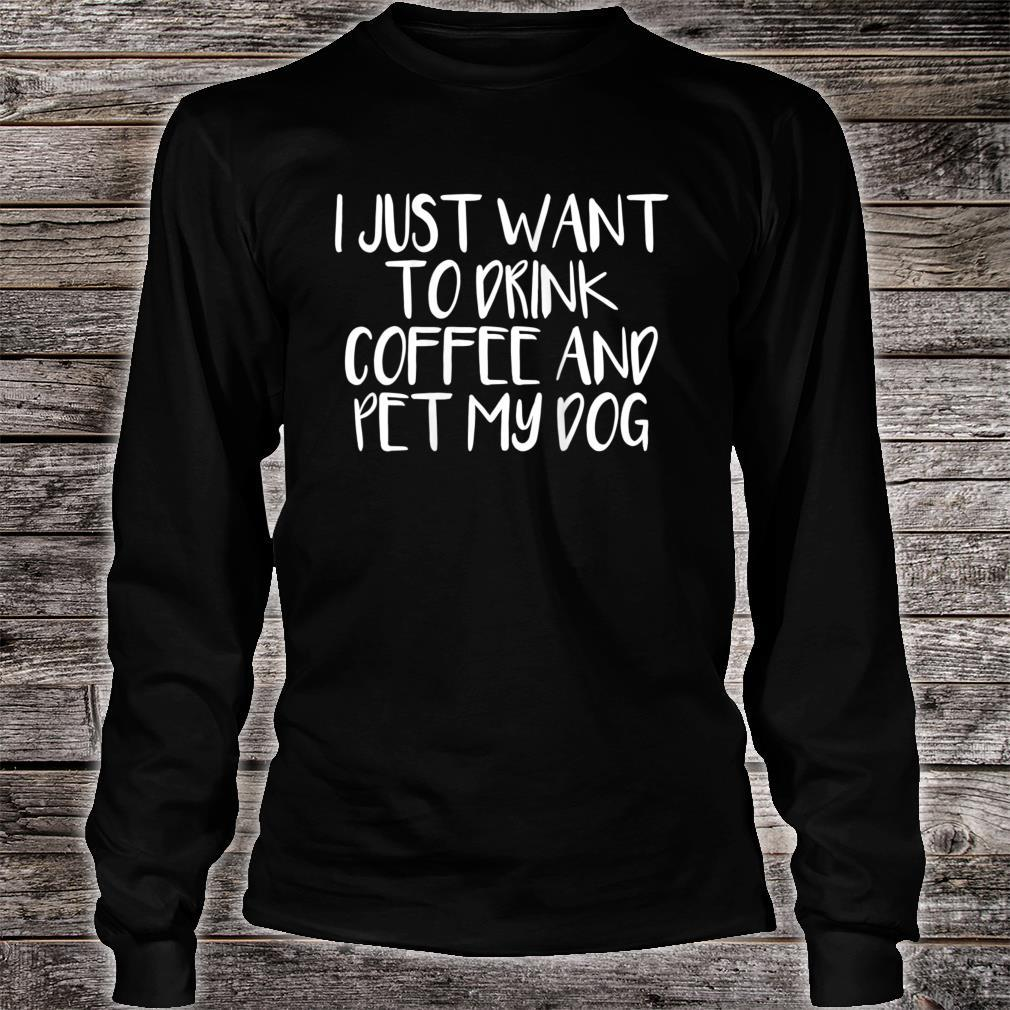 I Just Want To Drink Coffee And Pet My Dog Shirt long sleeved